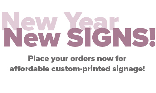 It's a brand new year, place your order for new custom-printed signs!