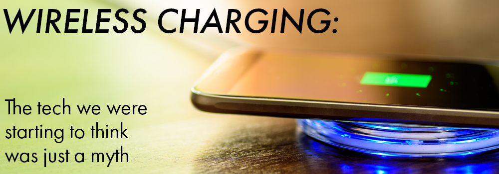 wireless charging: the tech we started to think was just a myth